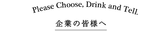 Please Choose, Drink and Tell. 企業の皆様へ